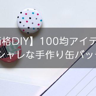 【低価格DIY】100均アイテムでオシャレな手作り缶バッチ